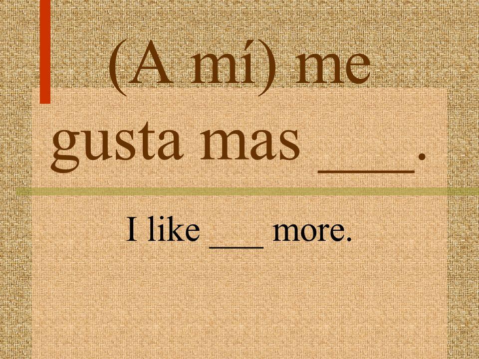 (A mí) me gusta ___. I like ____.