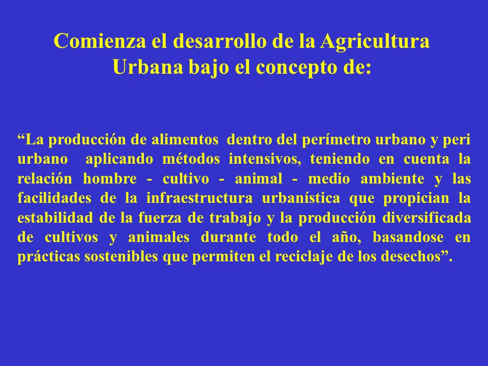 Comienza el desarrollo de la Agricultura Urbana bajo el concepto de: La producción de alimentos dentro del perímetro urbano y peri urbano aplicando mé
