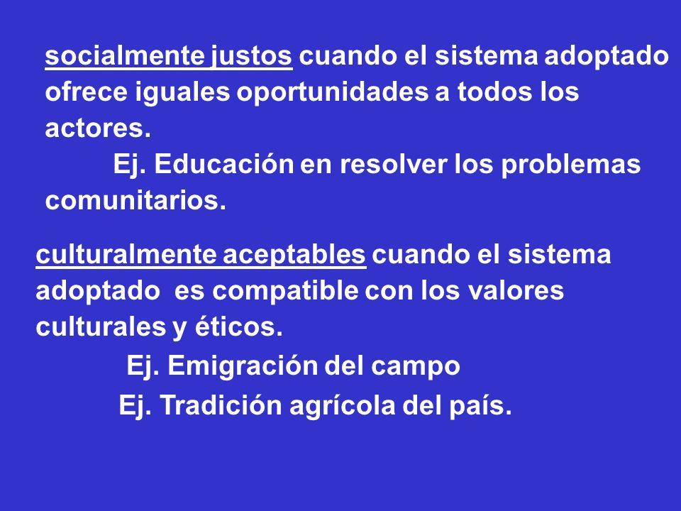 socialmente justos cuando el sistema adoptado ofrece iguales oportunidades a todos los actores. Ej. Educación en resolver los problemas comunitarios.