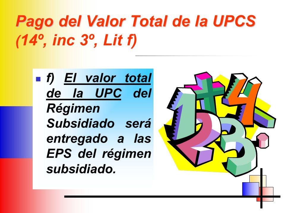 Pago del Valor Total de la UPCS Pago del Valor Total de la UPCS ( 14º, inc 3º, Lit f) f) El valor total de la UPC del Régimen Subsidiado será entregado a las EPS del régimen subsidiado.