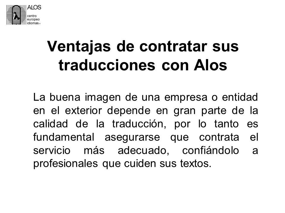 Ventajas de contratar sus traducciones con Alos La buena imagen de una empresa o entidad en el exterior depende en gran parte de la calidad de la traducción, por lo tanto es fundamental asegurarse que contrata el servicio más adecuado, confiándolo a profesionales que cuiden sus textos.
