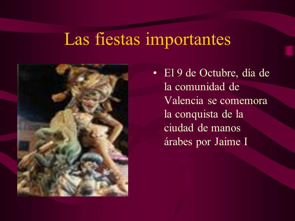 Las fiestas importantes El 9 de Octubre, día de la comunidad de Valencia se comemora la conquista de la ciudad de manos árabes por Jaime I