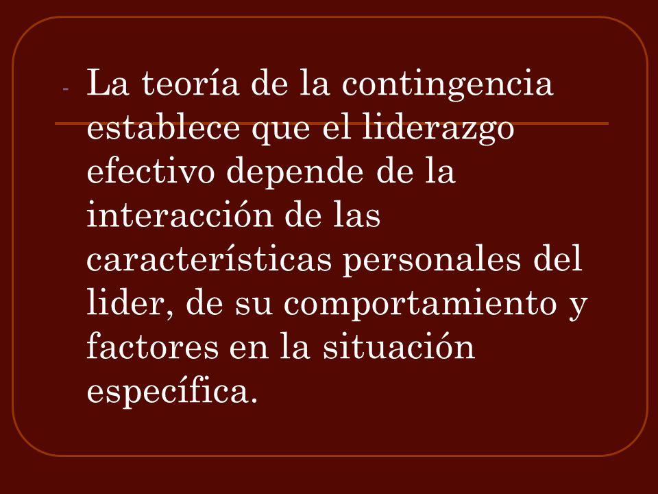 - La teoría de la contingencia establece que el liderazgo efectivo depende de la interacción de las características personales del lider, de su compor