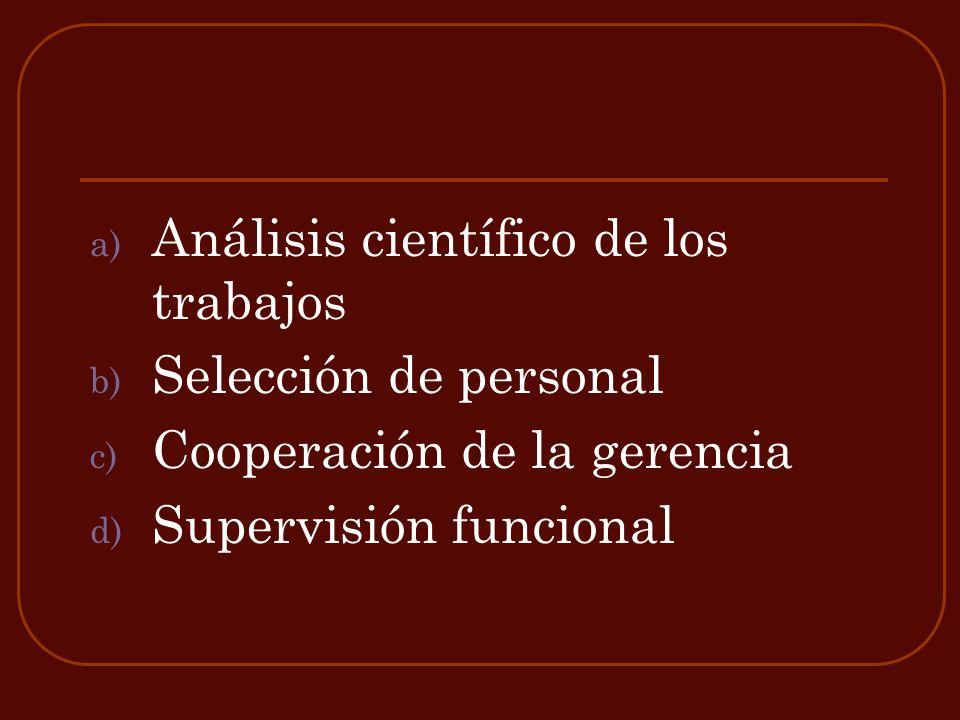 a) Análisis científico de los trabajos b) Selección de personal c) Cooperación de la gerencia d) Supervisión funcional