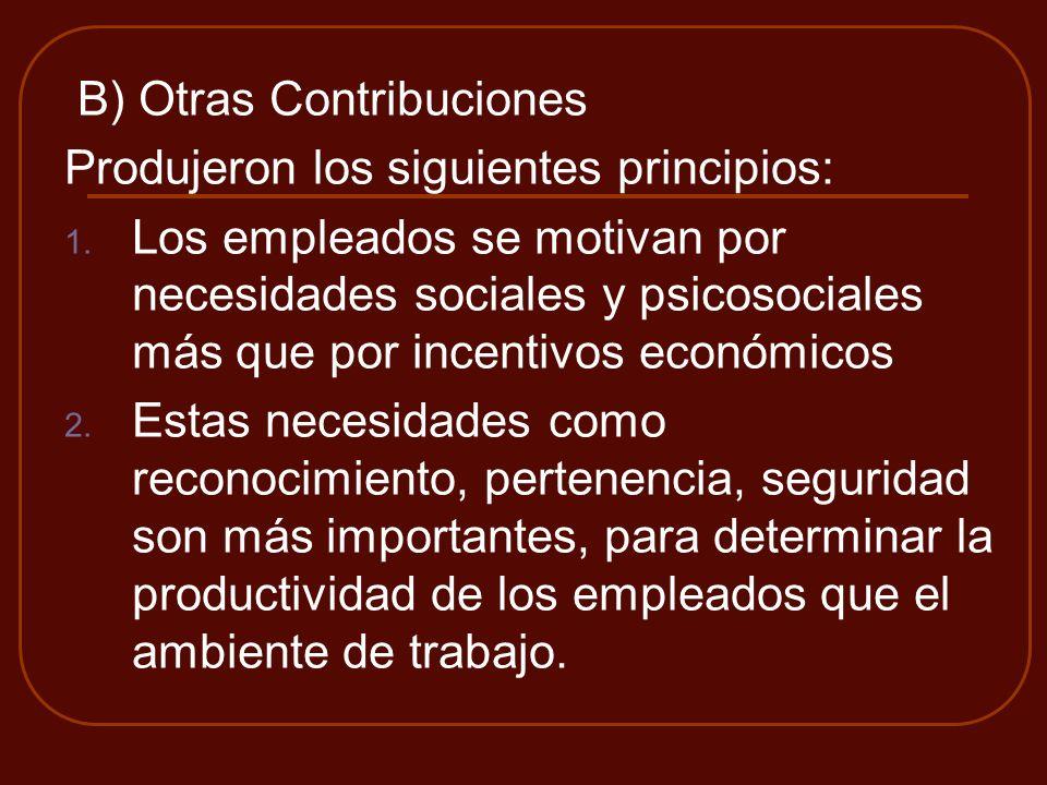 B) Otras Contribuciones Produjeron los siguientes principios: 1. Los empleados se motivan por necesidades sociales y psicosociales más que por incenti