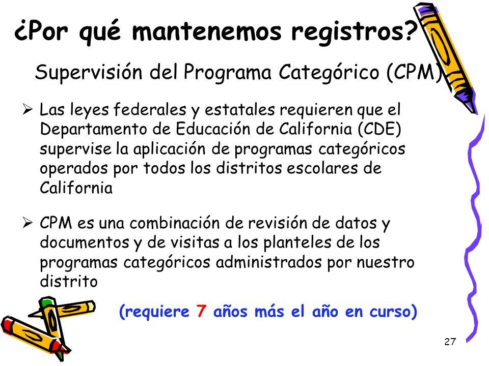 27 ¿Por qué mantenemos registros? Supervisión del Programa Categórico (CPM) Las leyes federales y estatales requieren que el Departamento de Educación