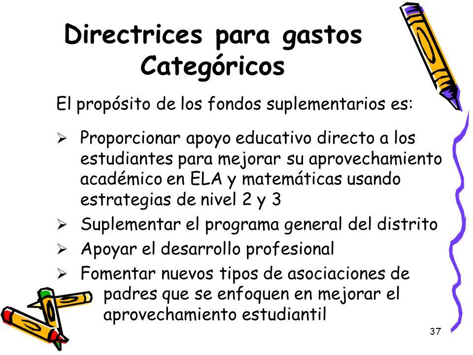 37 Directrices para gastos Categóricos El propósito de los fondos suplementarios es: Proporcionar apoyo educativo directo a los estudiantes para mejor