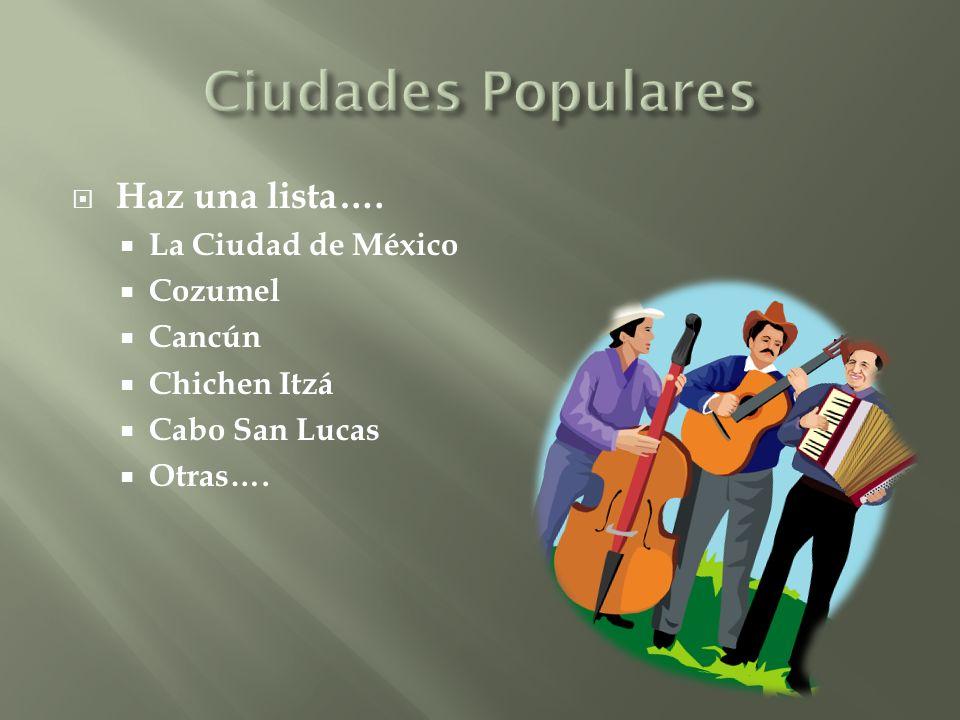 Haz una lista…. La Ciudad de México Cozumel Cancún Chichen Itzá Cabo San Lucas Otras….