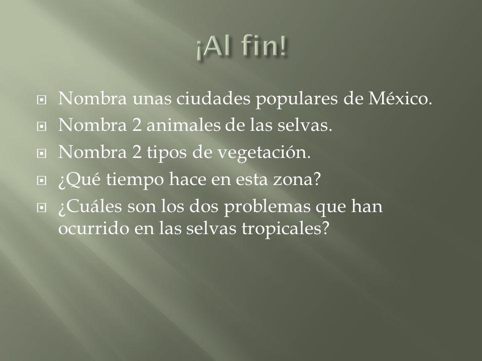 Nombra unas ciudades populares de México. Nombra 2 animales de las selvas.
