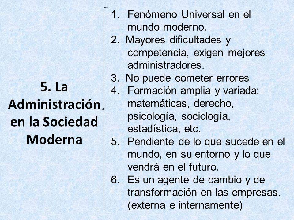 5. La Administración en la Sociedad Moderna 1.Fenómeno Universal en el mundo moderno. 2. Mayores dificultades y competencia, exigen mejores administra