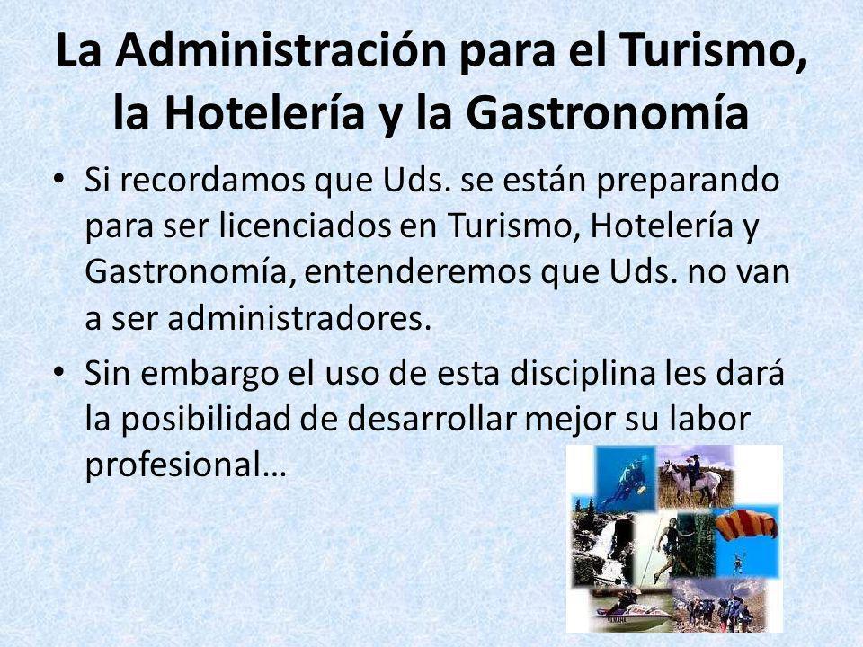 La Administración para el Turismo, la Hotelería y la Gastronomía Si recordamos que Uds. se están preparando para ser licenciados en Turismo, Hotelería