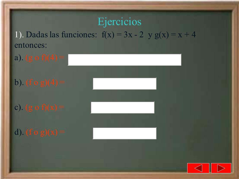 Ejercicios 1). Dadas las funciones: f(x) = 3x - 2 y g(x) = x + 4 entonces: a). (g o f)(4) = b). (f o g)(4) = c). (g o f)(x) = d). (f o g)(x) =