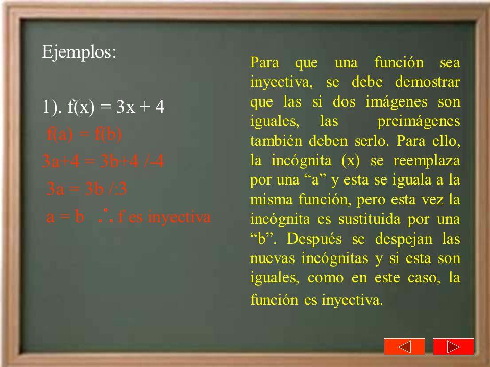 Ejemplos: 1). f(x) = 3x + 4 f(a) = f(b) 3a+4 = 3b+4 /-4 3a = 3b /:3 a = b f es inyectiva Para que una función sea inyectiva, se debe demostrar que las