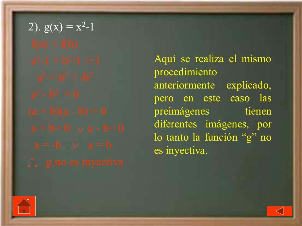 2). g(x) = x 2 -1 f(a) = f(b) a 2 -1 = b 2 -1 /+1 a 2 = b 2 / -b 2 a 2 - b 2 = 0 (a + b)(a - b) = 0 a + b= 0 a - b= 0 a = -b a = b g no es inyectiva A