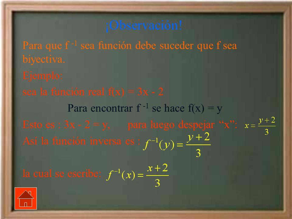 Para que f -1 sea función debe suceder que f sea biyectiva. Ejemplo: sea la función real f(x) = 3x - 2 Para encontrar f -1 se hace f(x) = y Esto es :