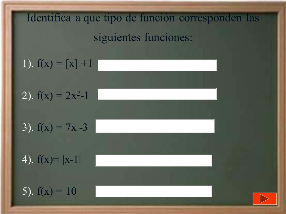 Identifica a que tipo de función corresponden las siguientes funciones: 1). f(x) = [x] +1 2). f(x) = 2x 2 -1 3). f(x) = 7x -3 4). f(x)= |x-1| 5). f(x)