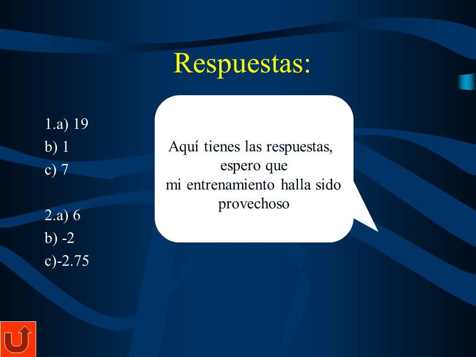 1.a) 19 b) 1 c) 7 2.a) 6 b) -2 c)-2.75 Aquí tienes las respuestas, espero que mi entrenamiento halla sido provechoso