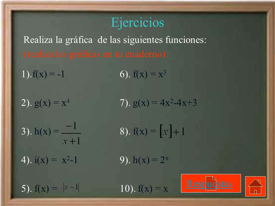 Ejercicios Realiza la gráfica de las siguientes funciones: (realiza las gráficas en tu cuaderno) 1).f(x) = -1 2). g(x) = x 4 3). h(x) = 4). i(x) = x 2