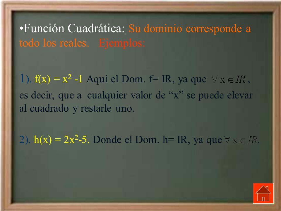 Función Cuadrática: Su dominio corresponde a todo los reales. Ejemplos: 1 ). f(x) = x 2 -1 Aquí el Dom. f= IR, ya que, es decir, que a cualquier valor
