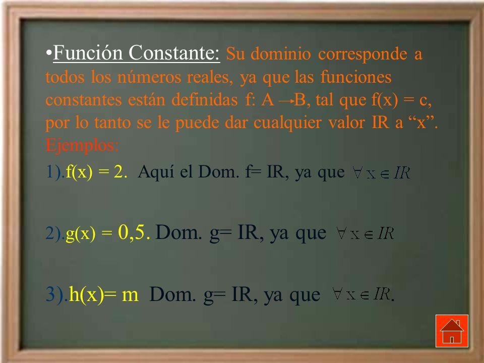 Función Constante: Su dominio corresponde a todos los números reales, ya que las funciones constantes están definidas f: A B, tal que f(x) = c, por lo