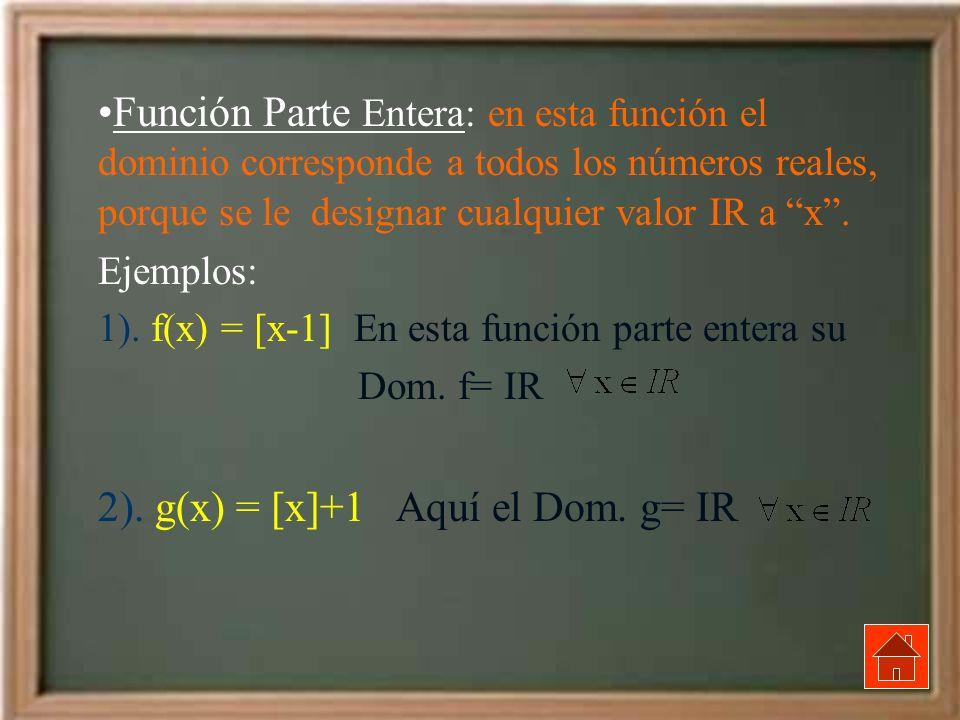 Función Parte Entera: en esta función el dominio corresponde a todos los números reales, porque se le designar cualquier valor IR a x. Ejemplos: 1). f