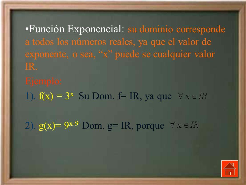Función Exponencial: su dominio corresponde a todos los números reales, ya que el valor de exponente, o sea, x puede se cualquier valor IR. Ejemplo: 1