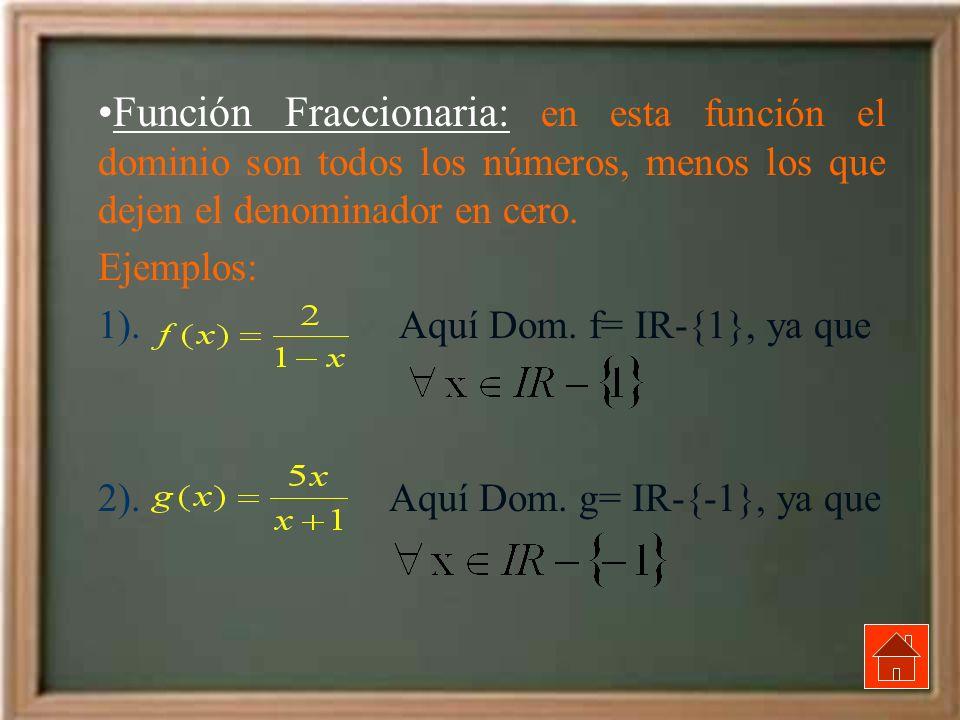 Función Fraccionaria: en esta función el dominio son todos los números, menos los que dejen el denominador en cero. Ejemplos: 1). Aquí Dom. f= IR-{1},