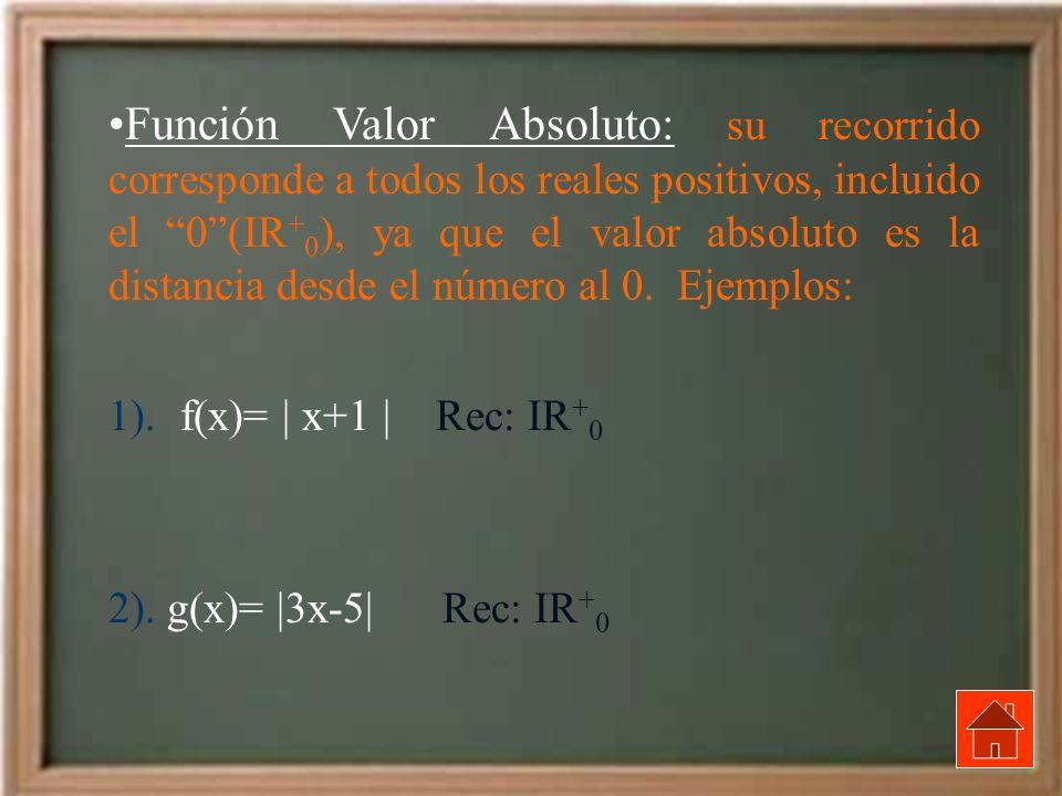 Función Valor Absoluto: su recorrido corresponde a todos los reales positivos, incluido el 0(IR + 0 ), ya que el valor absoluto es la distancia desde