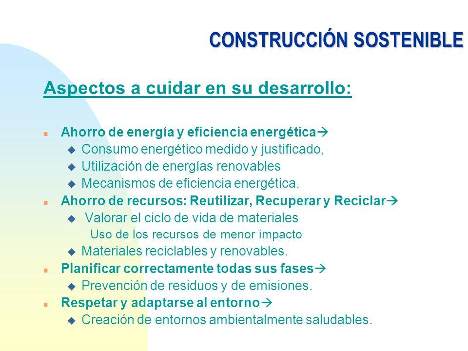 CONSTRUCCIÓN SOSTENIBLE Aspectos a cuidar en su desarrollo: n Ahorro de energía y eficiencia energética u Consumo energético medido y justificado, u U