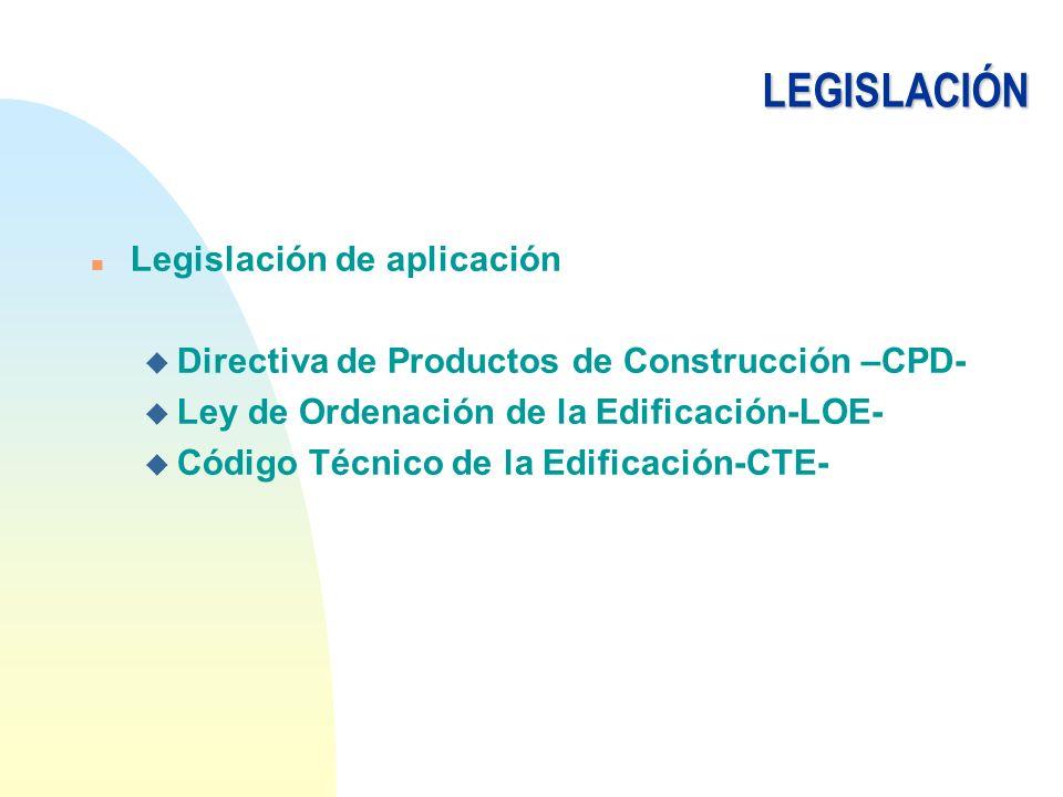LEGISLACIÓN n Legislación de aplicación u Directiva de Productos de Construcción –CPD- u Ley de Ordenación de la Edificación-LOE- u Código Técnico de