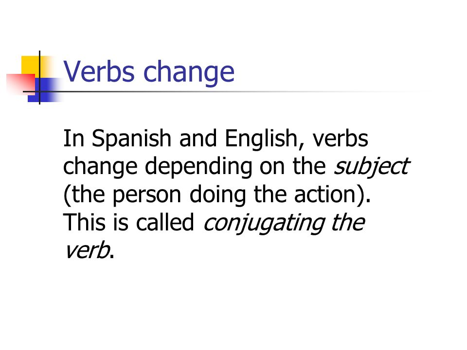 Verbs change In Spanish and English, verbs change depending on the subject (the person doing the action). This is called conjugating the verb.