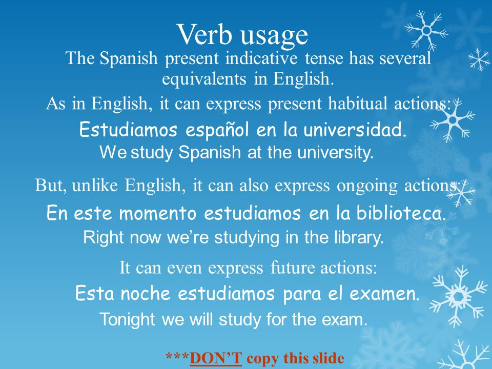 Verb usage The Spanish present indicative tense has several equivalents in English.