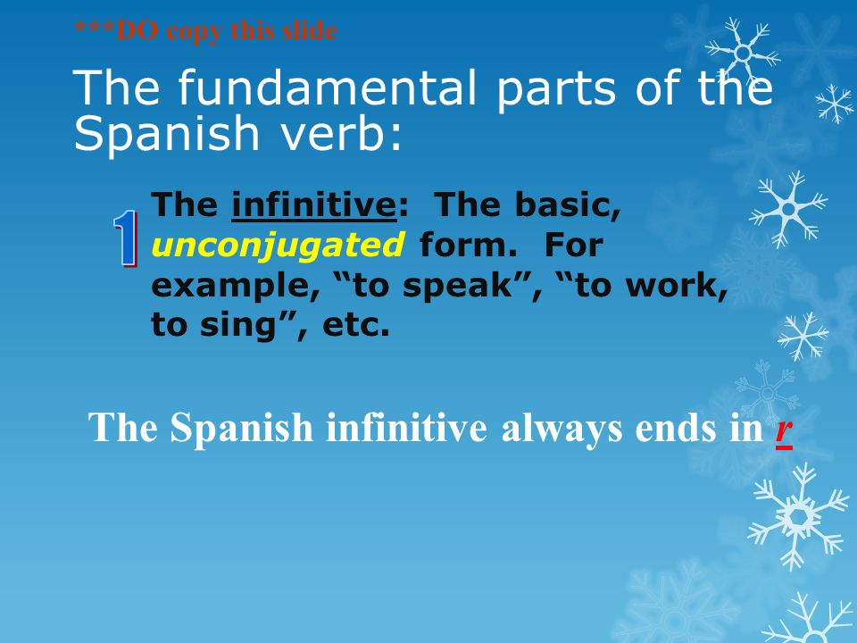 The fundamental parts of the Spanish verb: The infinitive: The basic, unconjugated form.