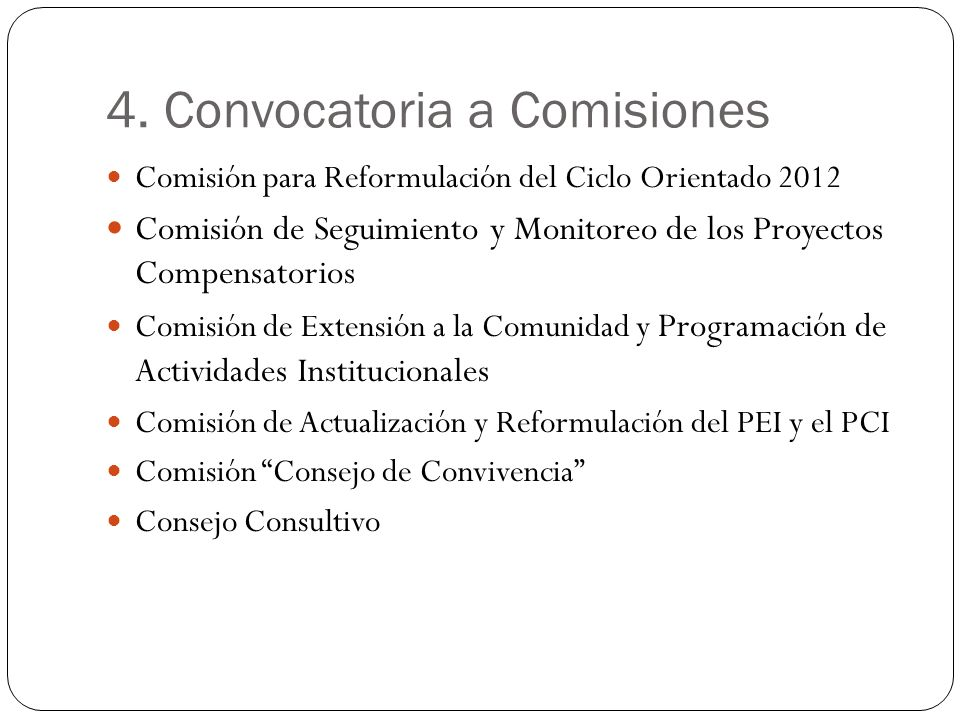 4. Convocatoria a Comisiones Comisión para Reformulación del Ciclo Orientado 2012 Comisión de Seguimiento y Monitoreo de los Proyectos Compensatorios
