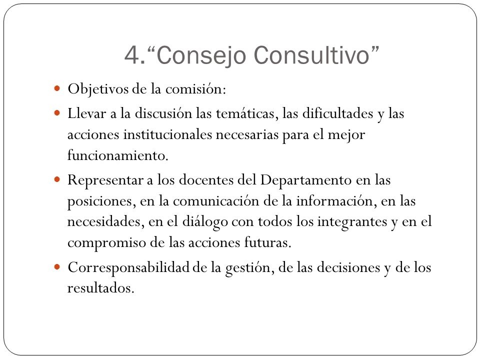 4.Consejo Consultivo Objetivos de la comisión: Llevar a la discusión las temáticas, las dificultades y las acciones institucionales necesarias para el