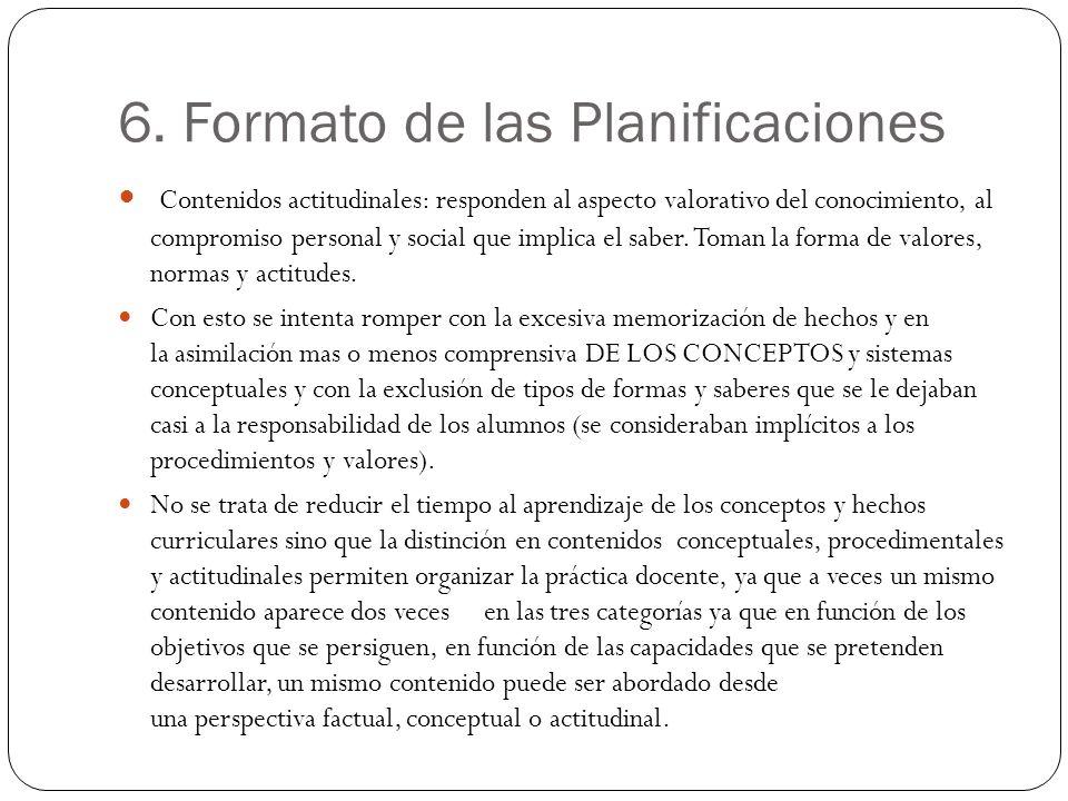 6. Formato de las Planificaciones Contenidos actitudinales: responden al aspecto valorativo del conocimiento, al compromiso personal y social que impl