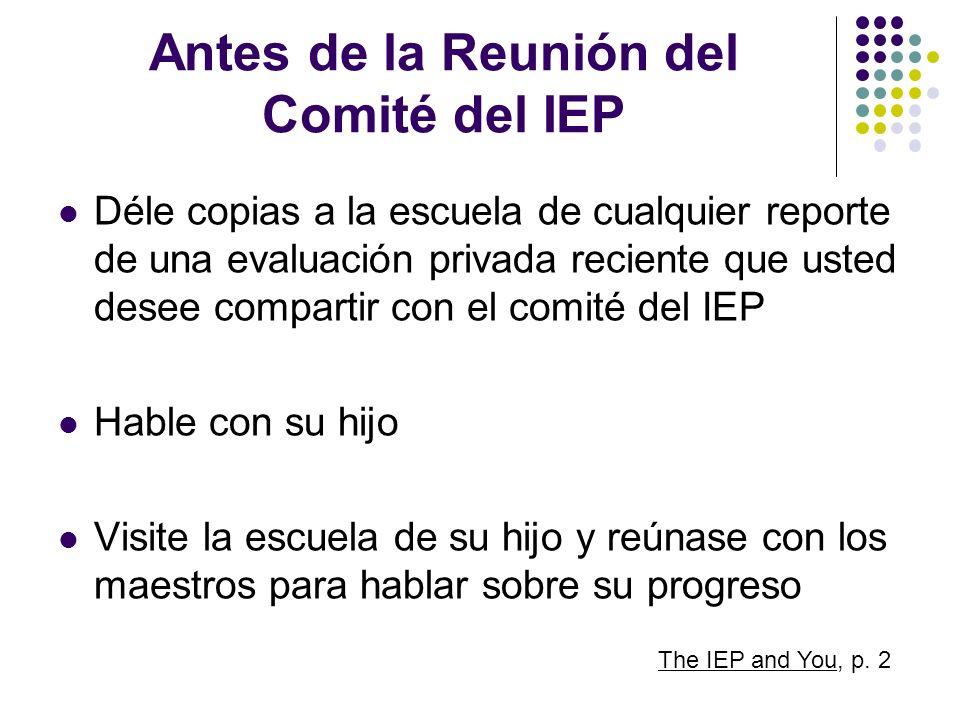 Antes de la Reunión del Comité del IEP Déle copias a la escuela de cualquier reporte de una evaluación privada reciente que usted desee compartir con
