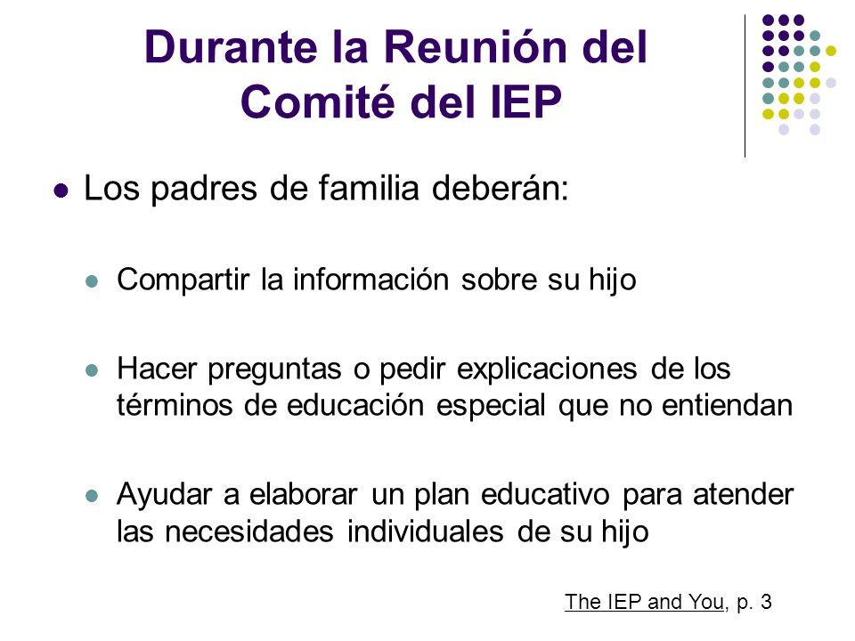 Durante la Reunión del Comité del IEP Los padres de familia deberán: Compartir la información sobre su hijo Hacer preguntas o pedir explicaciones de l