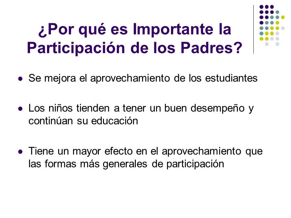 ¿Por qué es Importante la Participación de los Padres? Se mejora el aprovechamiento de los estudiantes Los niños tienden a tener un buen desempeño y c