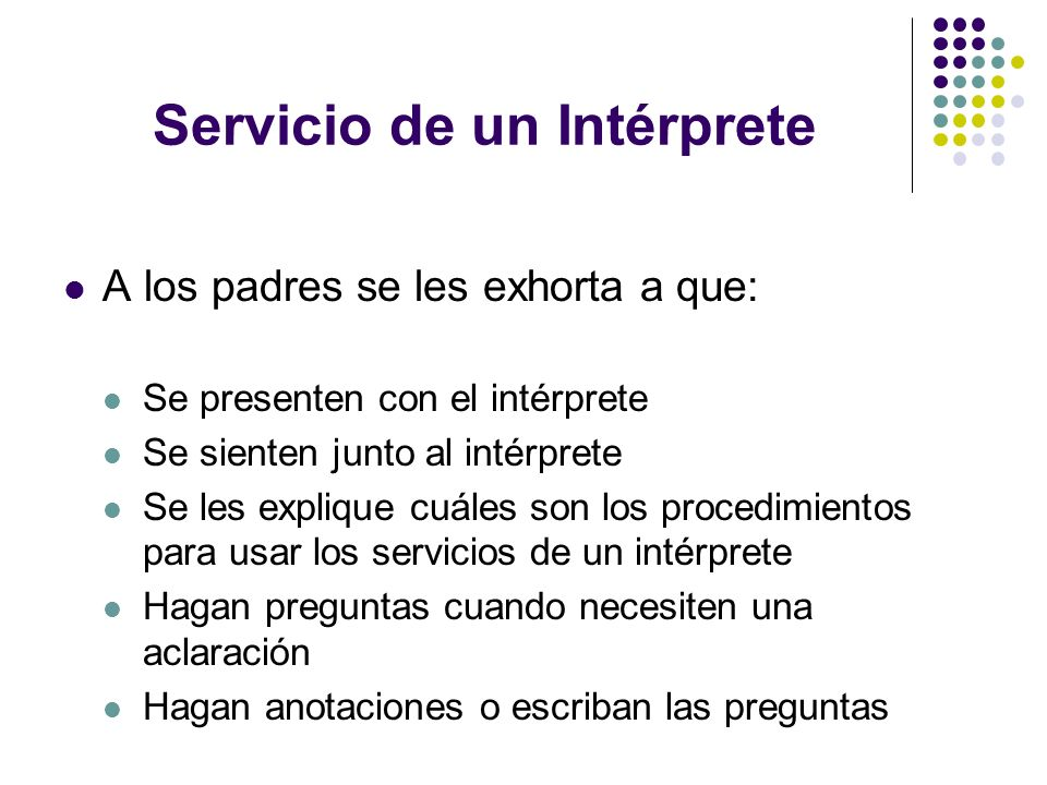 Servicio de un Intérprete A los padres se les exhorta a que: Se presenten con el intérprete Se sienten junto al intérprete Se les explique cuáles son