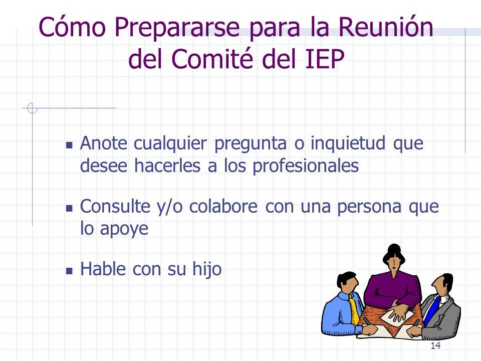 13 Cómo Prepararse para la Reunión del Comité del IEP El padre puede solicitar: Una entrevista previa con el maestro y con el personal de la escuela q