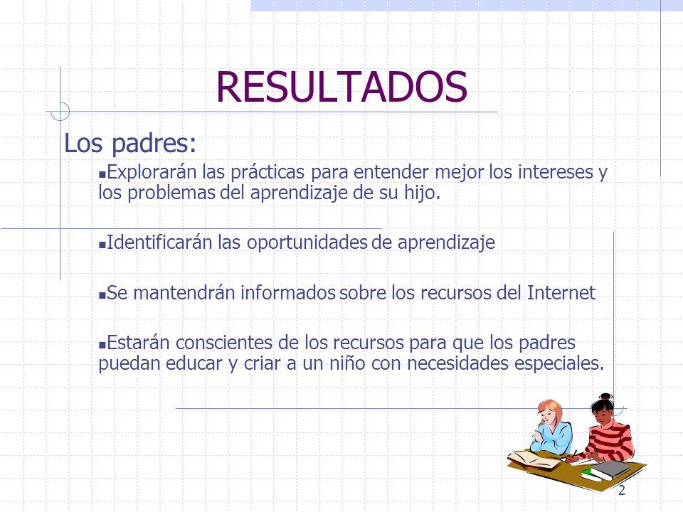 2 RESULTADOS Los padres: Explorarán las prácticas para entender mejor los intereses y los problemas del aprendizaje de su hijo.