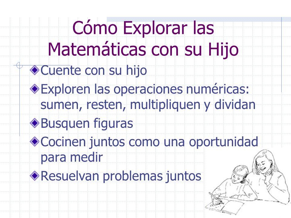6 Cómo Explorar las Matemáticas con su Hijo Cuente con su hijo Exploren las operaciones numéricas: sumen, resten, multipliquen y dividan Busquen figuras Cocinen juntos como una oportunidad para medir Resuelvan problemas juntos