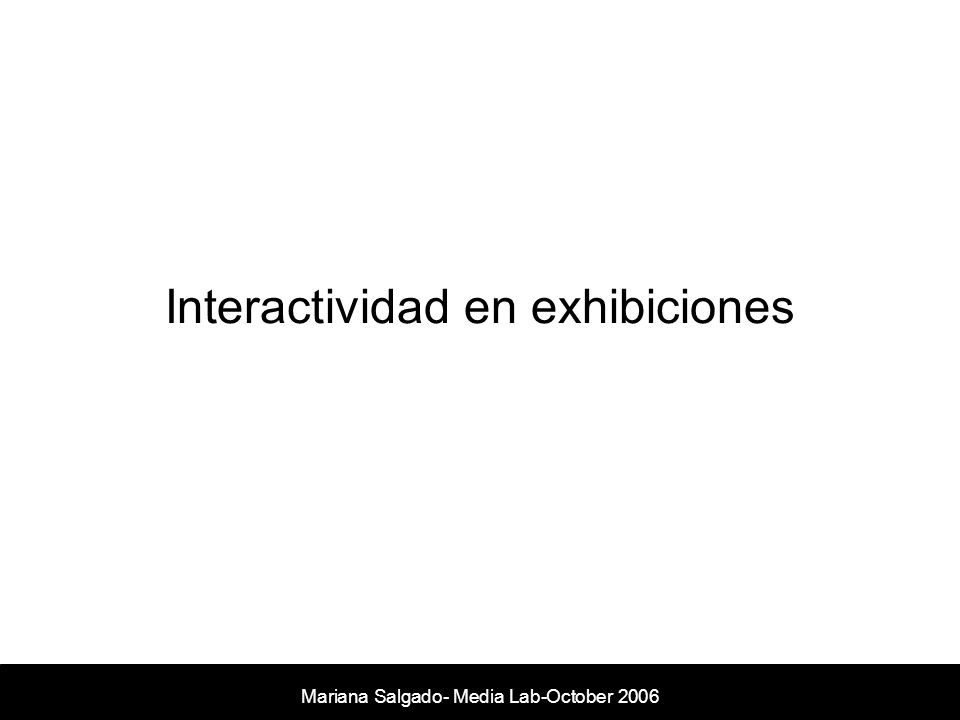 Mariana Salgado- Media Lab-October 2006 Interactividad en exhibiciones
