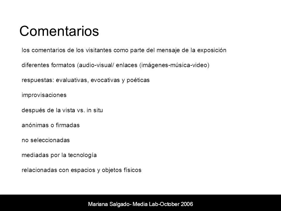Comentarios Mariana Salgado- Media Lab- November 2005 los comentarios de los visitantes como parte del mensaje de la exposición diferentes formatos (audio-visual/ enlaces (imágenes-música-video) respuestas: evaluativas, evocativas y poéticas improvisaciones después de la vista vs.