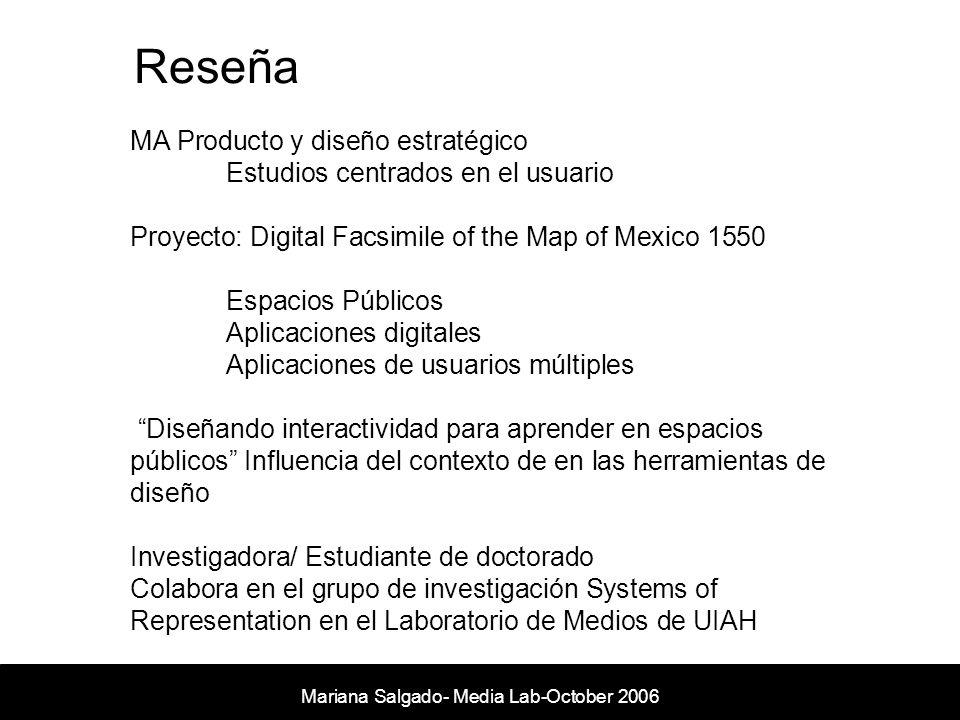 Reseña Mariana Salgado- Media Lab- November 2005 MA Producto y diseño estratégico Estudios centrados en el usuario Proyecto: Digital Facsimile of the Map of Mexico 1550 Espacios Públicos Aplicaciones digitales Aplicaciones de usuarios múltiples Diseñando interactividad para aprender en espacios públicos Influencia del contexto de en las herramientas de diseño Investigadora/ Estudiante de doctorado Colabora en el grupo de investigación Systems of Representation en el Laboratorio de Medios de UIAH Mariana Salgado- Media Lab-October 2006