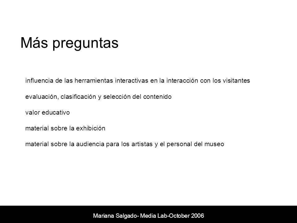 Más preguntas Mariana Salgado- Media Lab- November 2005 influencia de las herramientas interactivas en la interacción con los visitantes evaluación, clasificación y selección del contenido valor educativo material sobre la exhibición material sobre la audiencia para los artistas y el personal del museo Mariana Salgado- Media Lab-October 2006