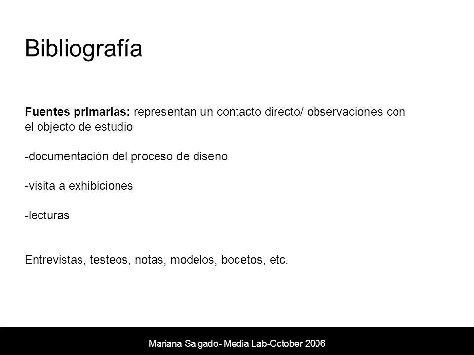 Bibliografía Mariana Salgado- Media Lab- November 2005 Fuentes primarias: representan un contacto directo/ observaciones con el objecto de estudio -documentación del proceso de diseno -visita a exhibiciones -lecturas Entrevistas, testeos, notas, modelos, bocetos, etc.