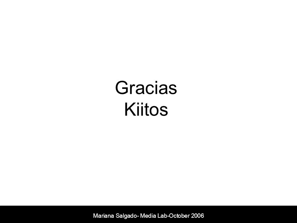 Gracias Kiitos Mariana Salgado- Media Lab- November 2005 Mariana Salgado- Media Lab-October 2006