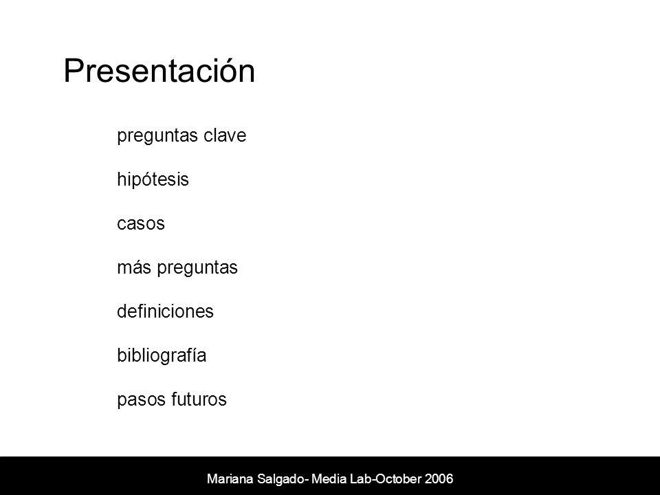 Presentación preguntas clave hipótesis casos más preguntas definiciones bibliografía pasos futuros Mariana Salgado- Media Lab-October 2006